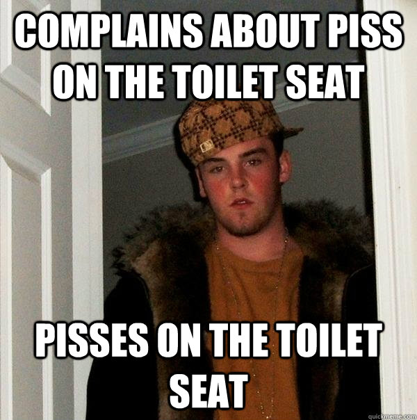 complains about piss on the toilet seat pisses on the toilet - Scumbag Steve