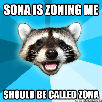 sona is zoning me should be called zona  - Lame Pun Raccoon