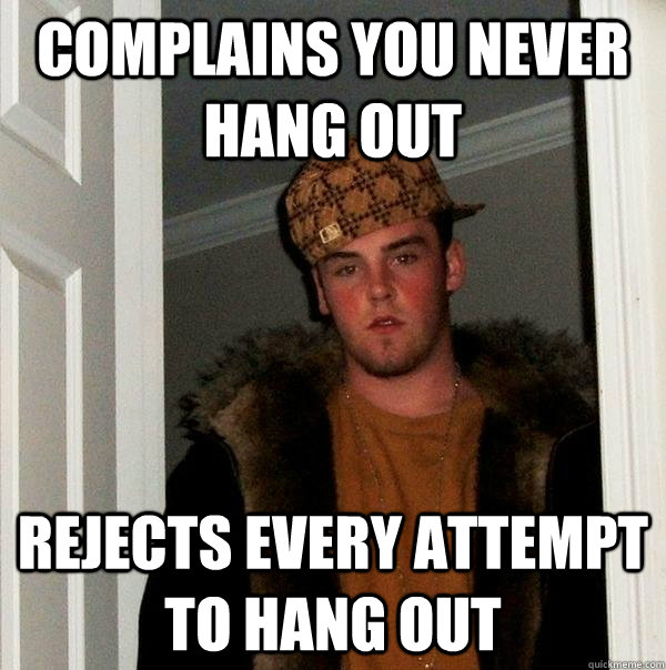 complains you never hang out rejects every attempt to hang o - Scumbag Steve