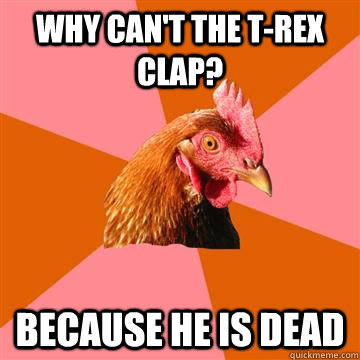 why cant the trex clap because he is dead - Anti-Joke Chicken