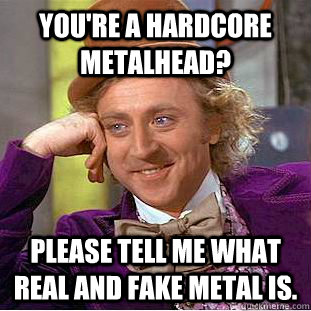 youre a hardcore metalhead please tell me what real and fa - Condescending Wonka