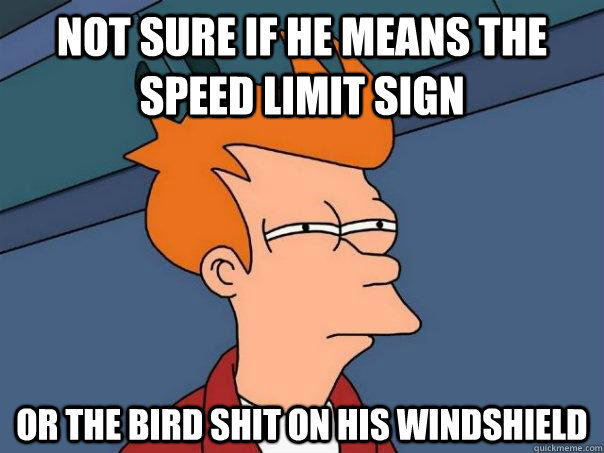 not sure if he means the speed limit sign or the bird shit o - Futurama Fry