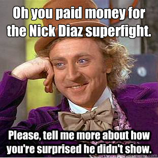 oh you paid money for the nick diaz superfight please tel - Condescending Wonka