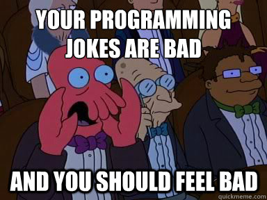your programming jokes are bad and you should feel bad - X is bad and you should feel bad