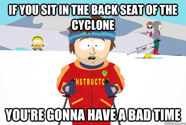 if you sit in the back seat of the cyclone youre gonna have - Super Cool Ski Instructor