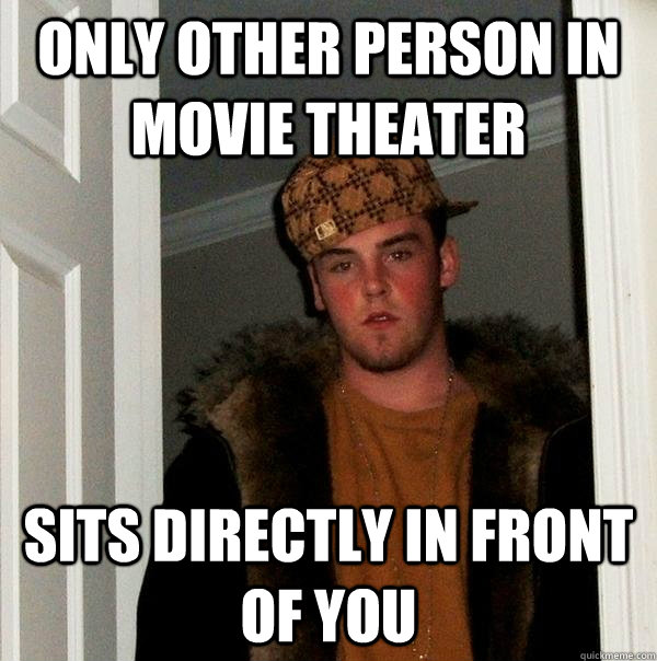 only other person in movie theater sits directly in front of - Scumbag Steve