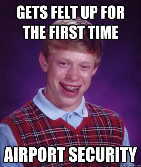 gets felt up for the first time airport security  - Bad Luck Brian