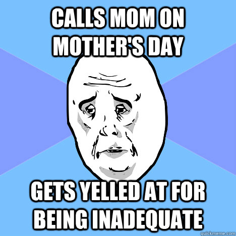calls mom on mothers day gets yelled at for being inadequat - Okay Guy