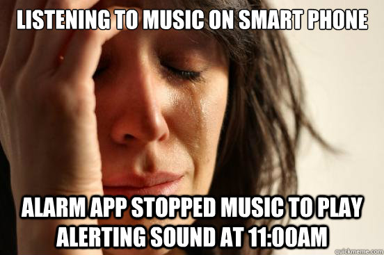 listening to music on smart phone alarm app stopped music to - First World Problems