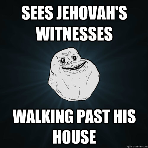 sees jehovahs witnesses walking past his house - Forever Alone