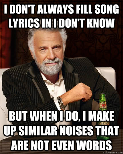 i dont always fill song lyrics in i dont know but when i d - The Most Interesting Man In The World