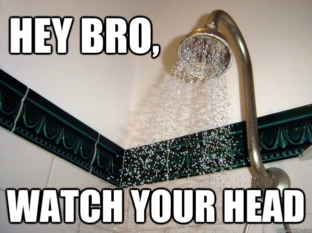 hey bro watch your head - scumbag shower