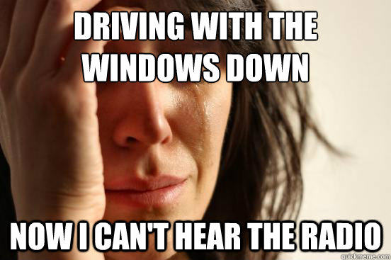 driving with the windows down now i cant hear the radio - First World Problems