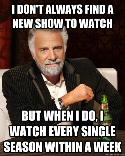 i dont always find a new show to watch but when i do i wat - The Most Interesting Man In The World