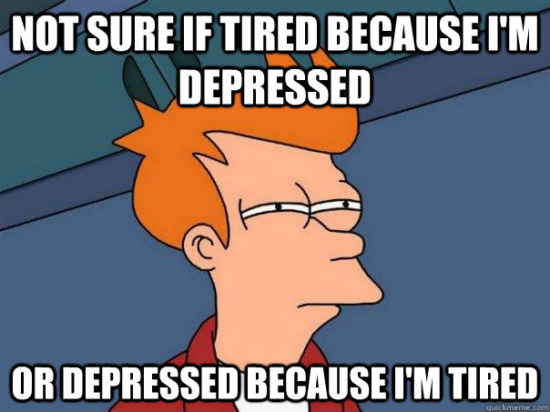 not sure if tired because im depressed or depressed because - Futurama Fry