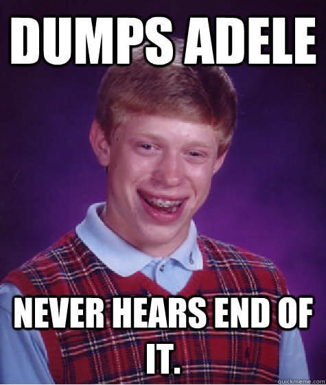 dumps adele never hears end of it - Bad Luck Brian