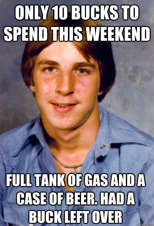 only 10 bucks to spend this weekend full tank of gas and a c - Old Economy Steven