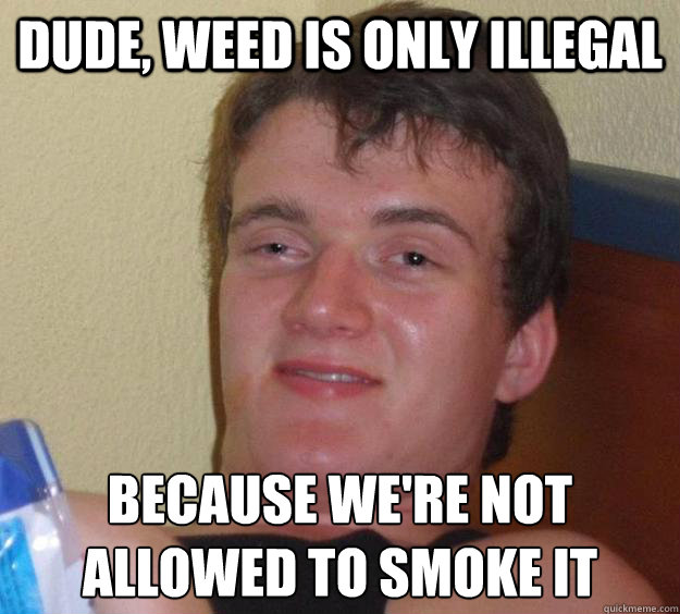 dude weed is only illegal because were not allowed to smok - 10 Guy