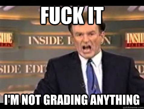 fuck it im not grading anything - Bill OReilly Fuck It