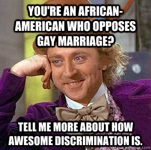 youre an africanamerican who opposes gay marriage tell me - Condescending Wonka