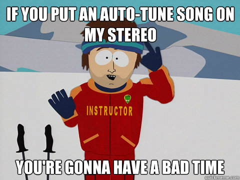 if you put an autotune song on my stereo youre gonna have  - Youre gonna have a bad time