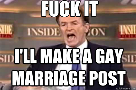 fuck it ill make a gay marriage post - Fuck It Bill OReilly
