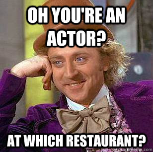 oh youre an actor at which restaurant - Condescending Wonka