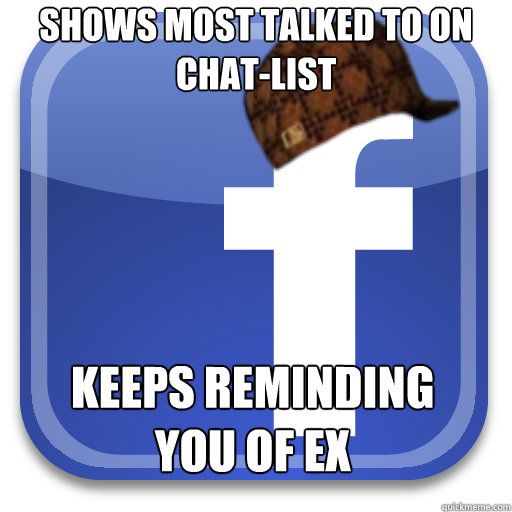 shows most talked to on chatlist keeps reminding you of ex - Scumbag Facebook