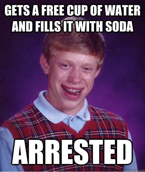 gets a free cup of water and fills it with soda arrested - Bad Luck Brian