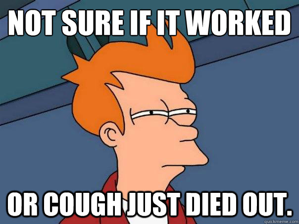 not sure if it worked or cough just died out - Futurama Fry