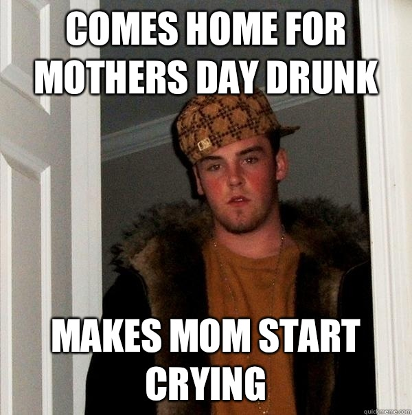 Comes home for Mothers Day drunk  - Scumbag Steve