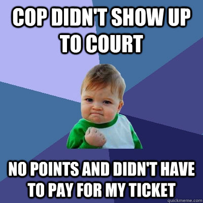 cop didnt show up to court no points and didnt have to pay - Success Kid