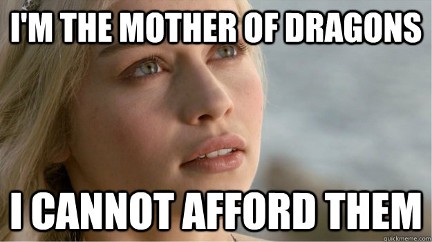 im the mother of dragons i cannot afford them - damned expensive CGI
