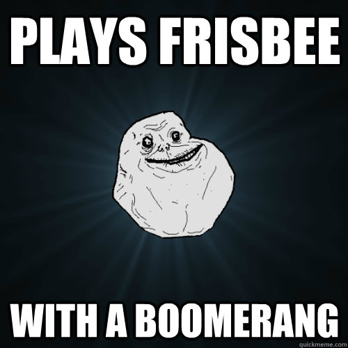 plays frisbee with a boomerang - Forever Alone