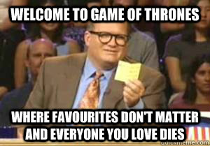 welcome to game of thrones where favourites dont matter and - Drew Carey