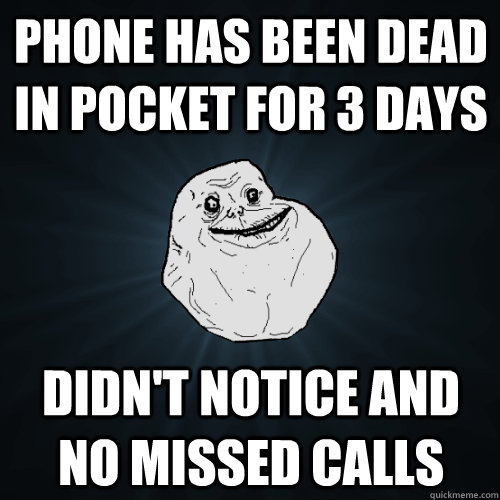 phone has been dead in pocket for 3 days didnt notice and n - Forever Alone
