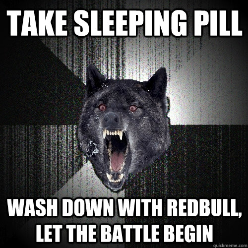 take sleeping pill wash down with redbull let the battle be - Insanity Wolf