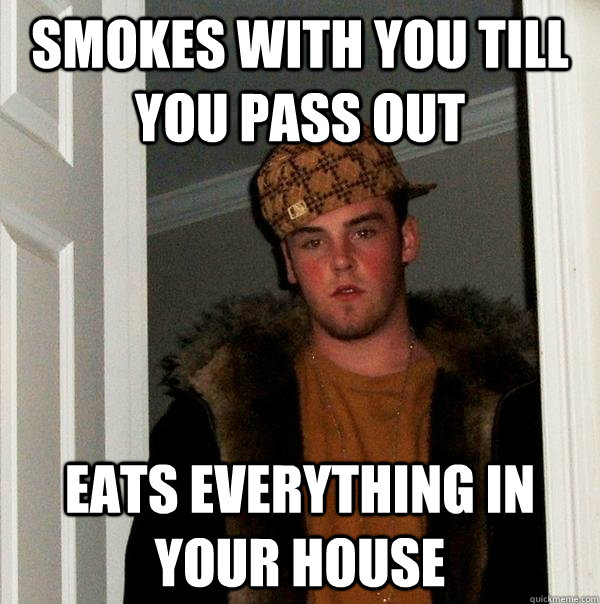 smokes with you till you pass out eats everything in your ho - Scumbag Steve