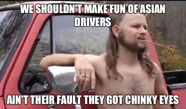 WE SHOULDNT MAKE FUN OF ASIAN DRIVERS AINT THEIR FAULT THEY  - Almost Politically Correct Redneck