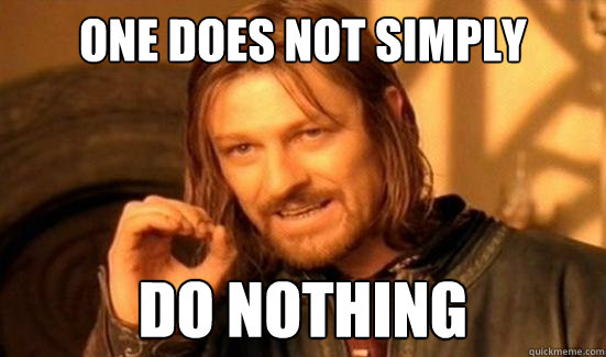 one does not simply do nothing - Boromir