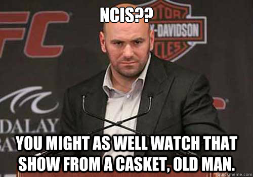 ncis you might as well watch that show from a casket old  - Good Guy Dana White