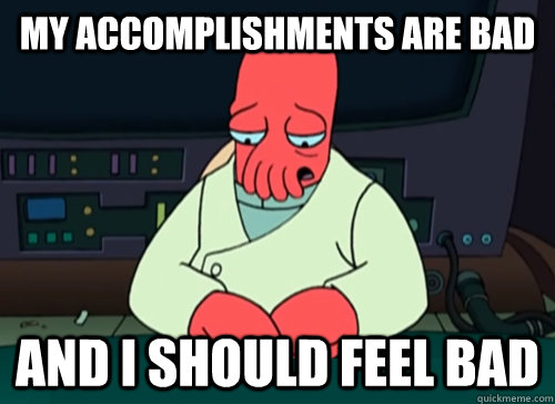 my accomplishments are bad and i should feel bad - sad zoidberg