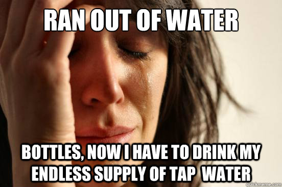 ran out of water bottles now i have to drink my endless sup - First World Problems