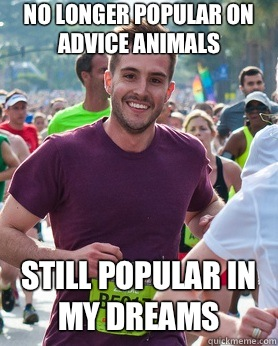 No longer popular on advice animals Still popular in my drea - Ridiculously photogenic guy