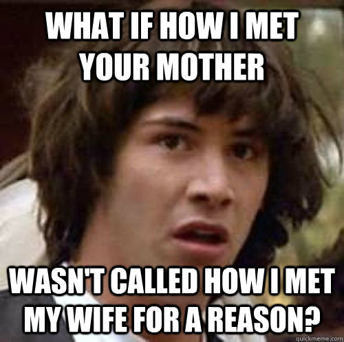 what if how i met your mother wasnt called how i met my wif - conspiracy keanu