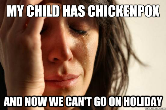 my child has chickenpox and now we cant go on holiday - First World Problems