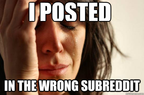 i posted in the wrong subreddit - First World Problems