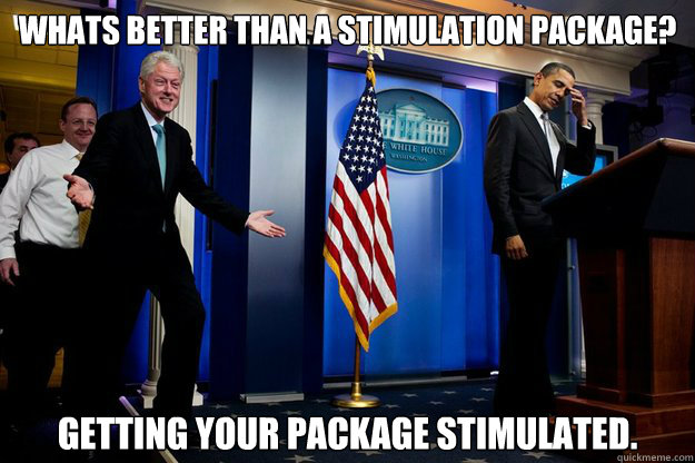 whats better than a stimulation package getting your packag - Inappropriate Timing Bill Clinton