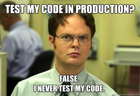 test my code in production false i never test my code - Dwight