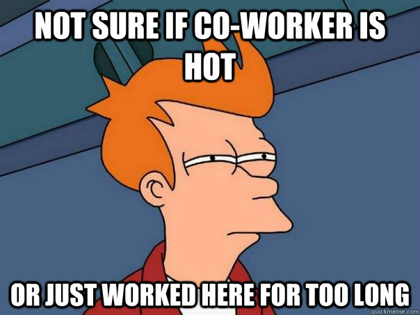 not sure if coworker is hot or just worked here for too lon - Futurama Fry